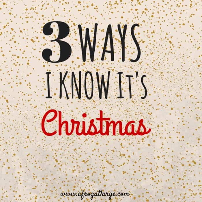3 Ways I Know Christmas is coming
