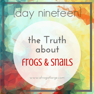 The Truth about Frogs and Snails {day nineteen}