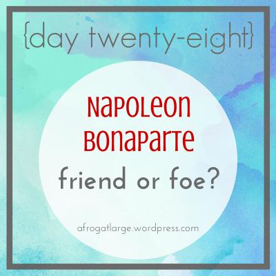 Napoleon Bonaparte: friend or foe? {day twenty-eight}