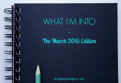What I'm Into – March 2015 Edition