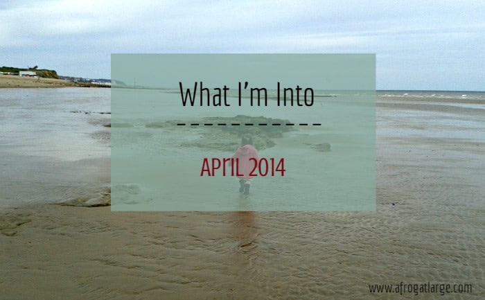 what i'm into April 2014